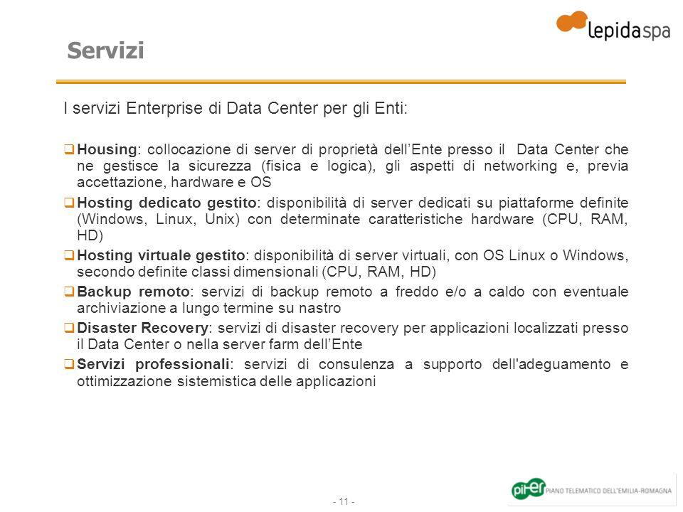 - 11 - Servizi I servizi Enterprise di Data Center per gli Enti: Housing: collocazione di server di proprietà dellEnte presso il Data Center che ne ge