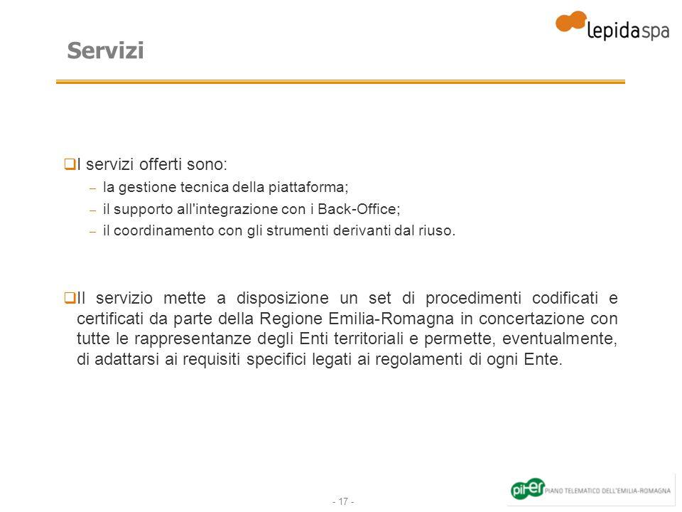 - 17 - Servizi I servizi offerti sono: – la gestione tecnica della piattaforma; – il supporto all integrazione con i Back-Office; – il coordinamento con gli strumenti derivanti dal riuso.
