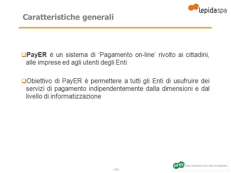 - 33 - Caratteristiche generali PayER è un sistema di Pagamento on-line rivolto ai cittadini, alle imprese ed agli utenti degli Enti Obiettivo di PayER è permettere a tutti gli Enti di usufruire dei servizi di pagamento indipendentemente dalla dimensioni e dal livello di informatizzazione