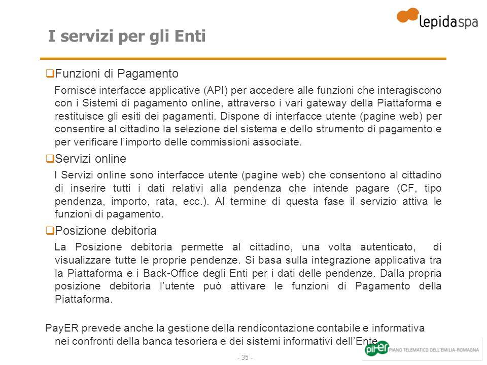 - 35 - I servizi per gli Enti Funzioni di Pagamento Fornisce interfacce applicative (API) per accedere alle funzioni che interagiscono con i Sistemi di pagamento online, attraverso i vari gateway della Piattaforma e restituisce gli esiti dei pagamenti.