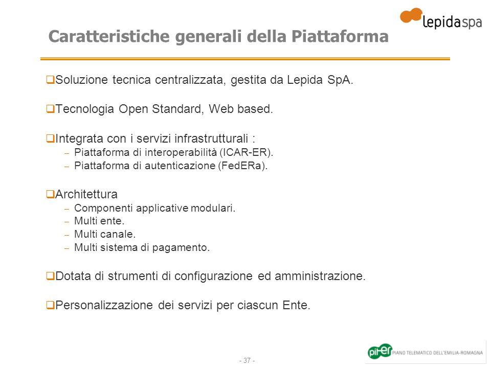 - 37 - Caratteristiche generali della Piattaforma Soluzione tecnica centralizzata, gestita da Lepida SpA. Tecnologia Open Standard, Web based. Integra