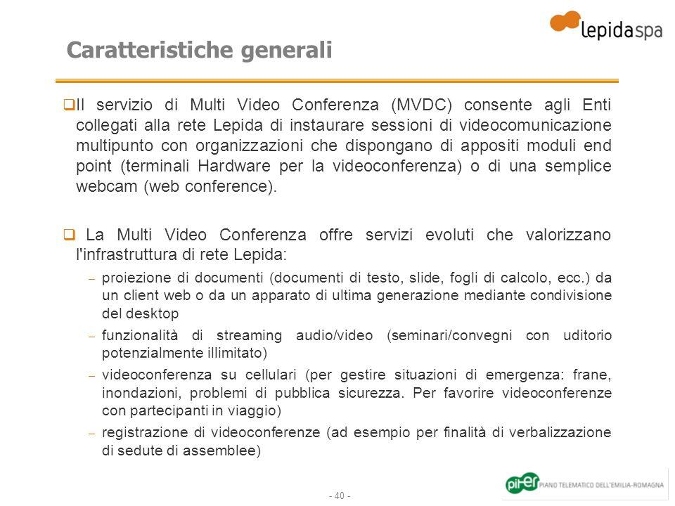 - 40 - Caratteristiche generali Il servizio di Multi Video Conferenza (MVDC) consente agli Enti collegati alla rete Lepida di instaurare sessioni di videocomunicazione multipunto con organizzazioni che dispongano di appositi moduli end point (terminali Hardware per la videoconferenza) o di una semplice webcam (web conference).