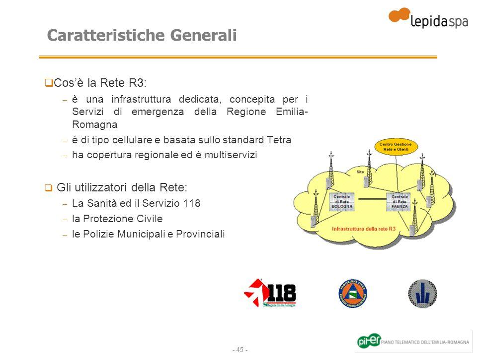 - 45 - Caratteristiche Generali Cosè la Rete R3: – è una infrastruttura dedicata, concepita per i Servizi di emergenza della Regione Emilia- Romagna –