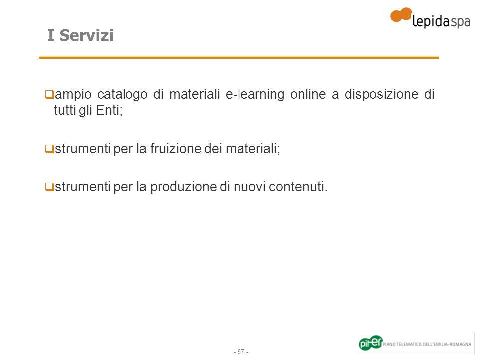 - 57 - I Servizi ampio catalogo di materiali e-learning online a disposizione di tutti gli Enti; strumenti per la fruizione dei materiali; strumenti per la produzione di nuovi contenuti.