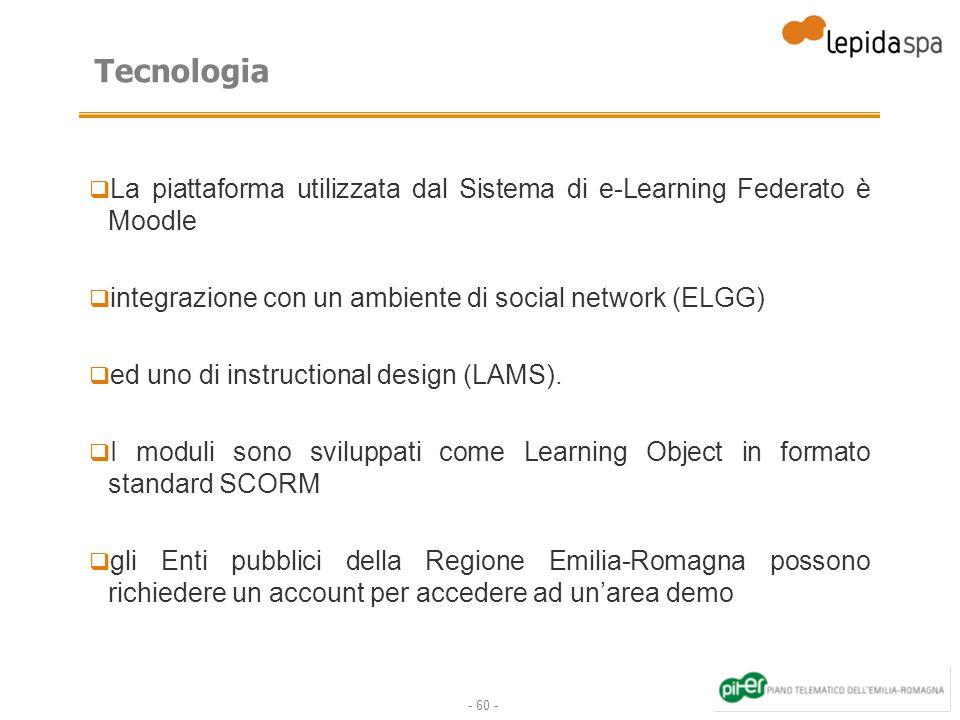 - 60 - Tecnologia La piattaforma utilizzata dal Sistema di e-Learning Federato è Moodle integrazione con un ambiente di social network (ELGG) ed uno di instructional design (LAMS).