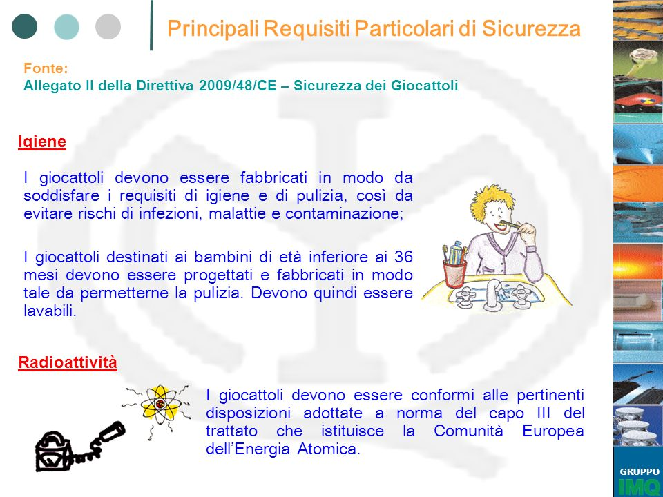 GRUPPO Elenco Norme Armonizzate Fonte: http://ec.europa.eu/enterprise/policies/european- standards/documents/harmonised-standards-legislation/list-references/toys/ EN 71-1:2005+A9:2009 Safety of toys - Part 1: Mechanical and physical properties; EN 71-2:2006+A1:2007 Safety of toys - Part 2: Flammability; EN 71-3:1994/AC:2002 Safety of toys - Part 3: Migration of certain elements; EN 71-4:2009 Safety of toys - Part 4: Experimental sets for chemistry and related activities; EN 71-5:1993/A2:2009 Safety of toys - Part 5: Chemical toys (sets) other than experimental sets; EN 71-7:2002 Safety of toys - Part 7: Finger paints - Requirements and test methods;