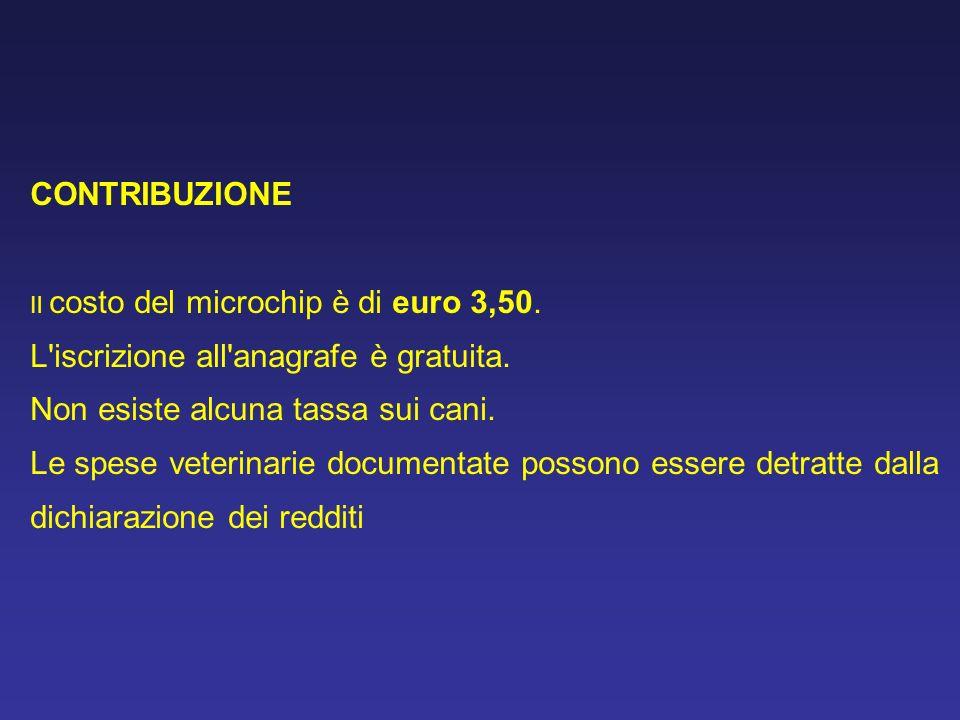 CONTRIBUZIONE Il costo del microchip è di euro 3,50. L'iscrizione all'anagrafe è gratuita. Non esiste alcuna tassa sui cani. Le spese veterinarie docu