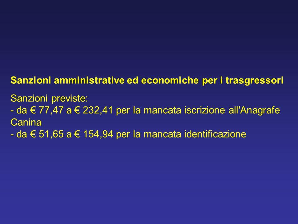 Sanzioni amministrative ed economiche per i trasgressori Sanzioni previste: - da 77,47 a 232,41 per la mancata iscrizione all'Anagrafe Canina - da 51,