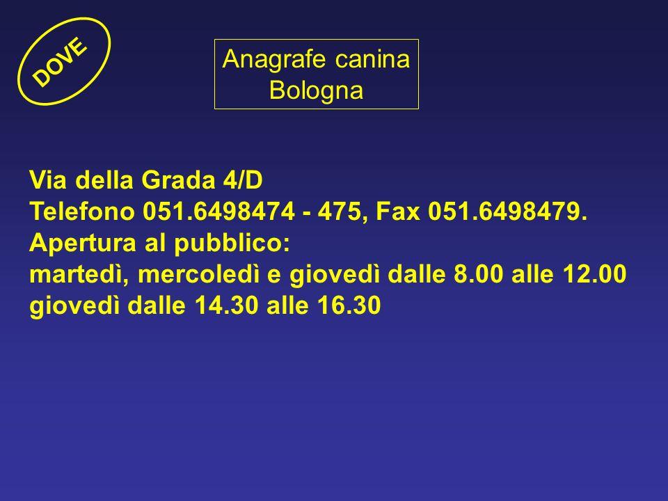 Anagrafe canina Bologna Via della Grada 4/D Telefono 051.6498474 - 475, Fax 051.6498479. Apertura al pubblico: martedì, mercoledì e giovedì dalle 8.00