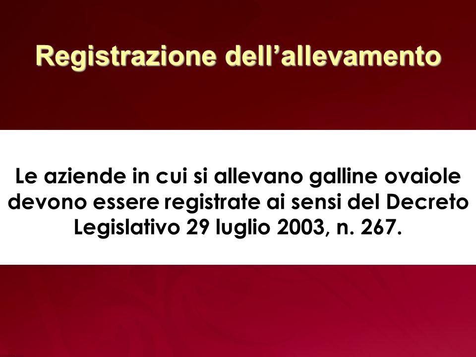 Registrazione dellallevamento Le aziende in cui si allevano galline ovaiole devono essere registrate ai sensi del Decreto Legislativo 29 luglio 2003, n.