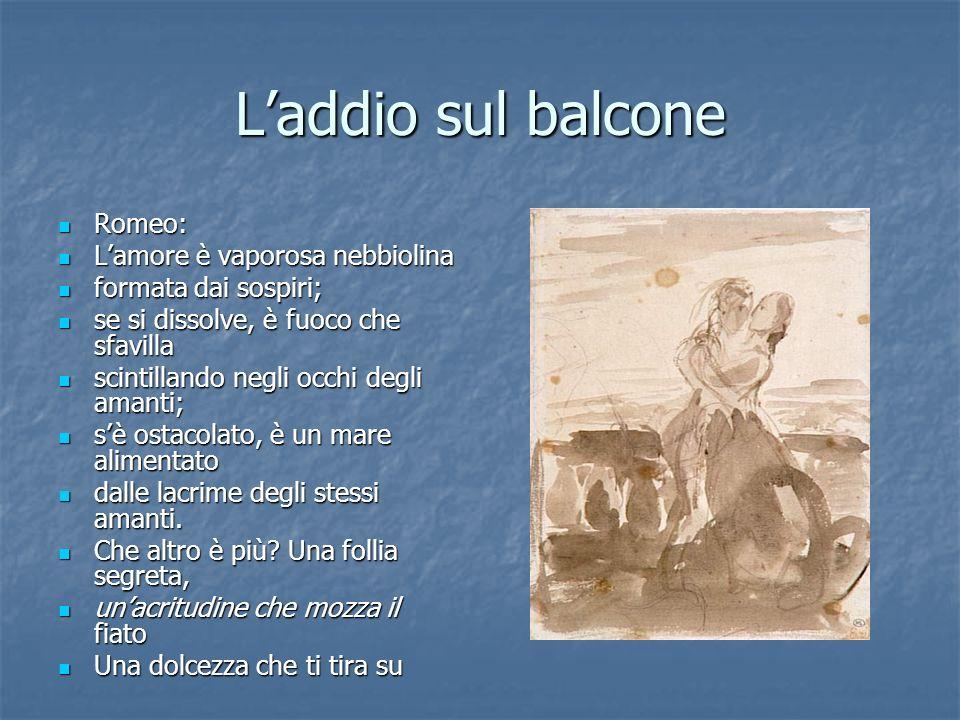 Laddio sul balcone Romeo: Romeo: Lamore è vaporosa nebbiolina Lamore è vaporosa nebbiolina formata dai sospiri; formata dai sospiri; se si dissolve, è