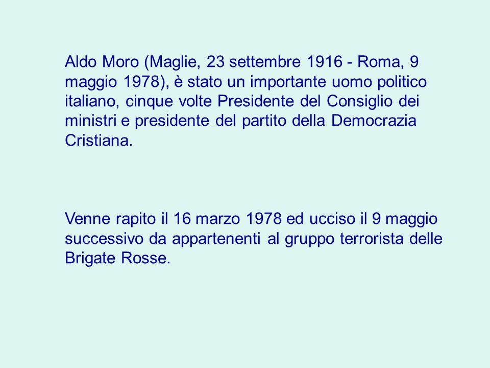 Aldo Moro (Maglie, 23 settembre 1916 - Roma, 9 maggio 1978), è stato un importante uomo politico italiano, cinque volte Presidente del Consiglio dei ministri e presidente del partito della Democrazia Cristiana.