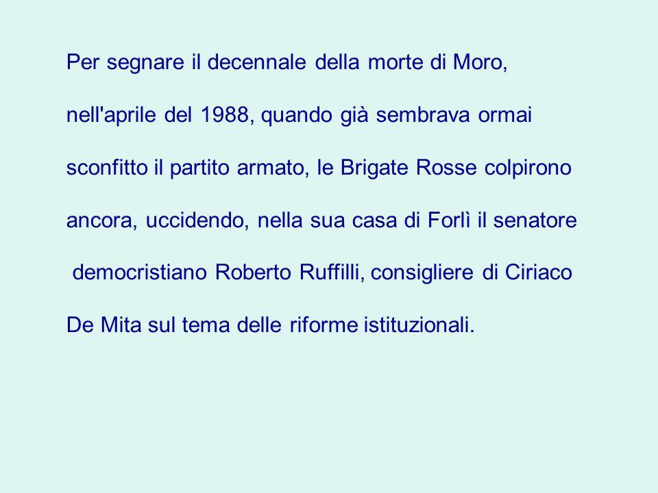 Per segnare il decennale della morte di Moro, nell aprile del 1988, quando già sembrava ormai sconfitto il partito armato, le Brigate Rosse colpirono ancora, uccidendo, nella sua casa di Forlì il senatore democristiano Roberto Ruffilli, consigliere di Ciriaco De Mita sul tema delle riforme istituzionali.