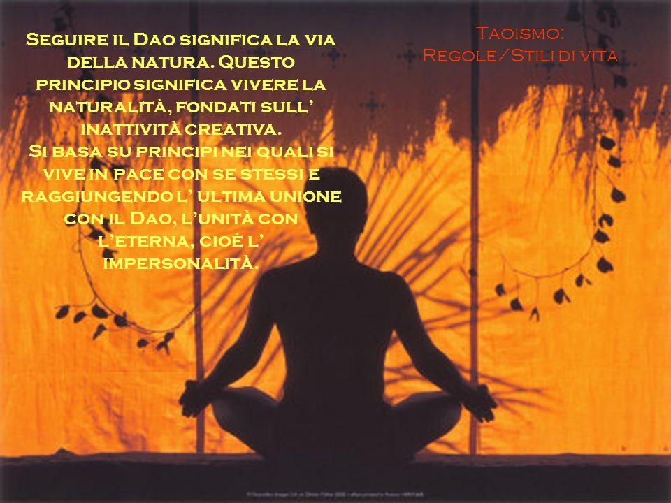 Taoismo: Regole/Stili di vita Seguire il Dao significa la via della natura. Questo principio significa vivere la naturalità, fondati sull inattività c