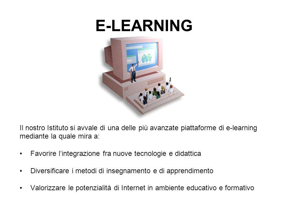 E-LEARNING Il nostro Istituto si avvale di una delle più avanzate piattaforme di e-learning mediante la quale mira a: Favorire lintegrazione fra nuove tecnologie e didattica Diversificare i metodi di insegnamento e di apprendimento Valorizzare le potenzialità di Internet in ambiente educativo e formativo