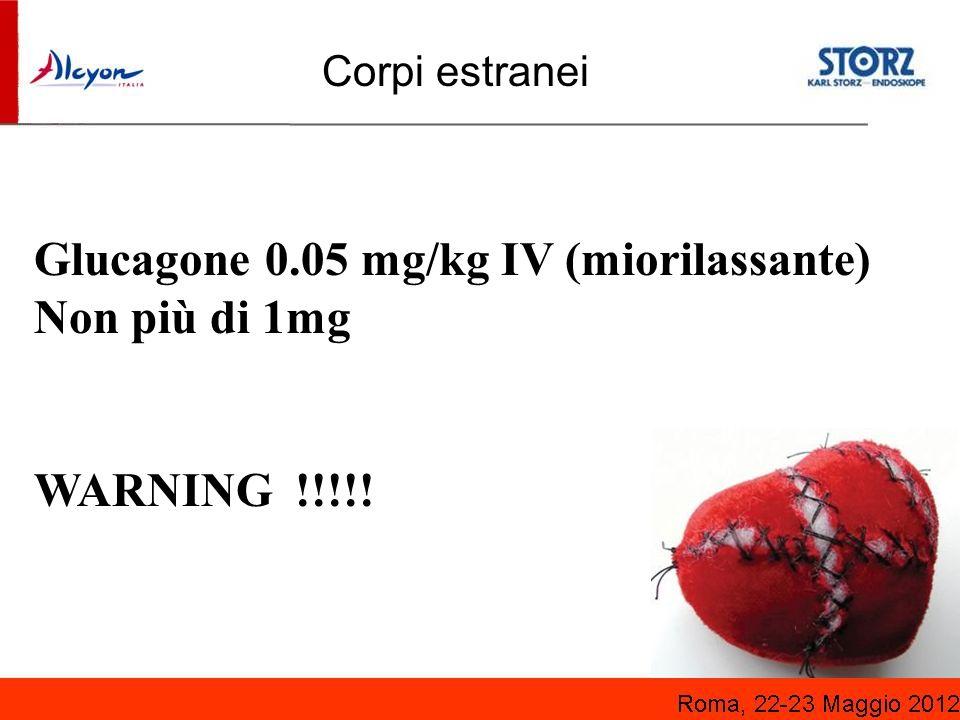 Glucagone 0.05 mg/kg IV (miorilassante) Non più di 1mg WARNING !!!!! Corpi estranei