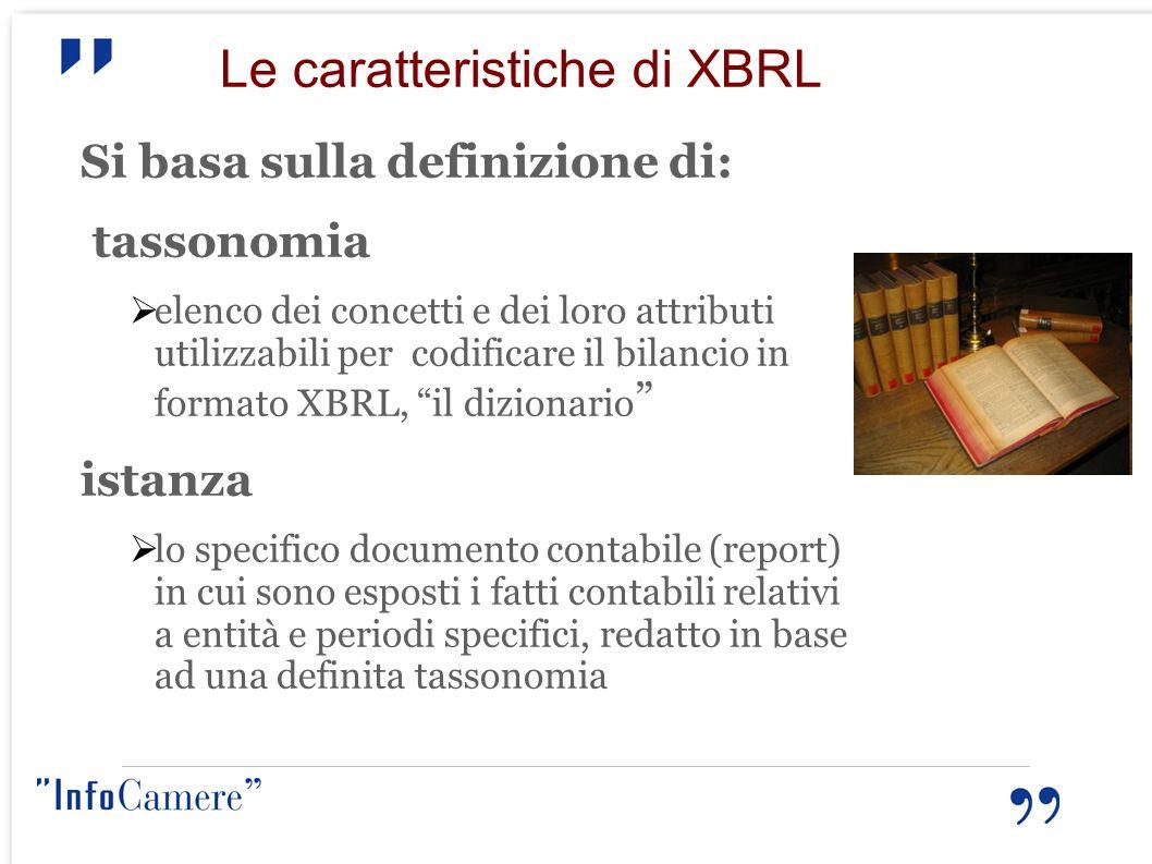 Le caratteristiche di XBRL Si basa sulla definizione di: tassonomia elenco dei concetti e dei loro attributi utilizzabili per codificare il bilancio i