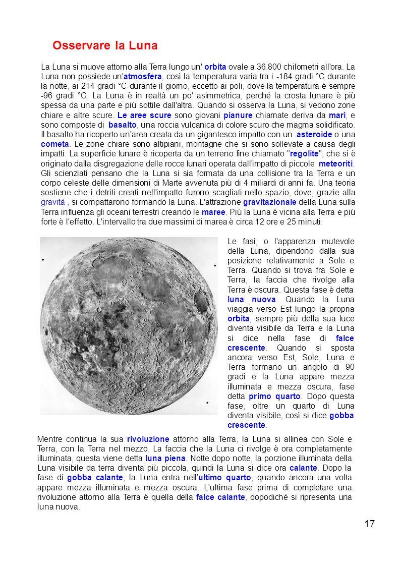 17 Osservare la Luna La Luna si muove attorno alla Terra lungo un' orbita ovale a 36.800 chilometri all'ora. La Luna non possiede un'atmosfera, così l