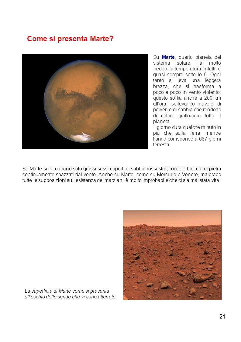 21 Come si presenta Marte? Su Marte, quarto pianeta del sistema solare, fa molto freddo: la temperatura, infatti, è quasi sempre sotto lo 0. Ogni tant