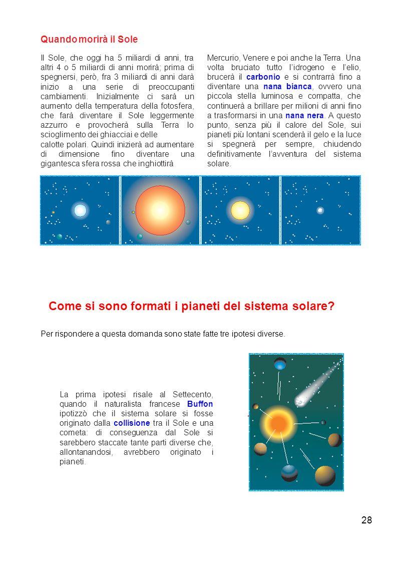 28 Quando morirà il Sole Il Sole, che oggi ha 5 miliardi di anni, tra altri 4 o 5 miliardi di anni morirà; prima di spegnersi, però, fra 3 miliardi di