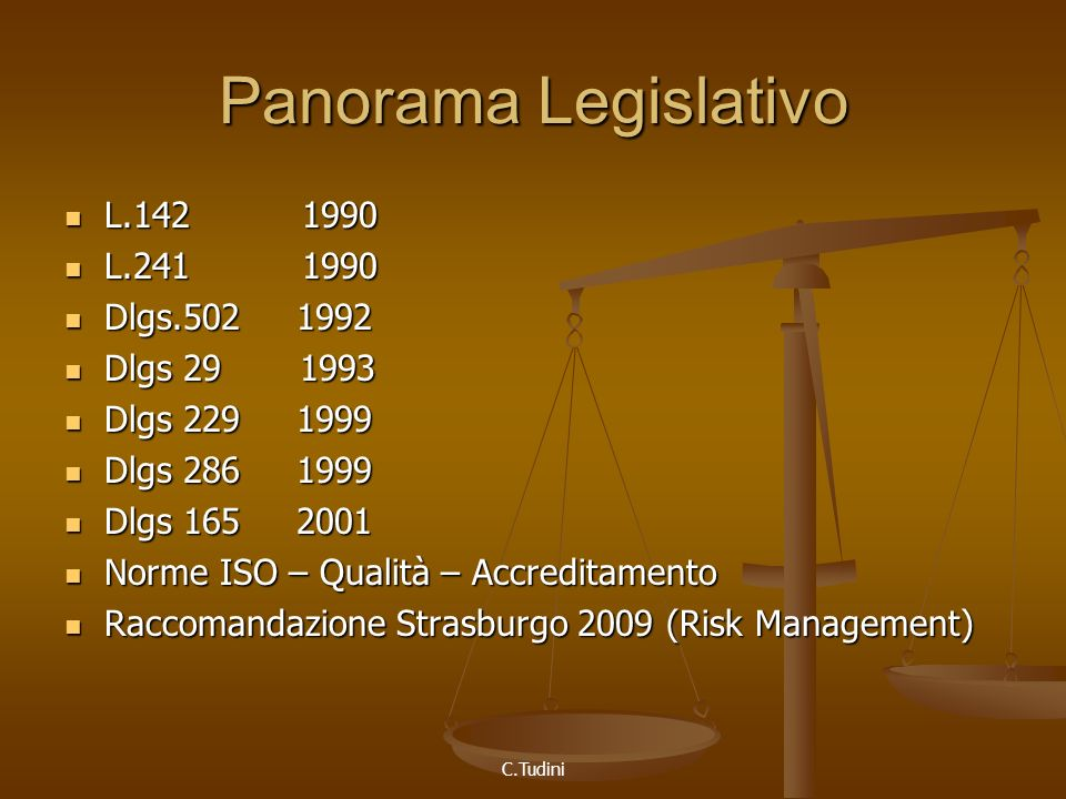 C.Tudini Panorama Legislativo L.142 1990 L.142 1990 L.241 1990 L.241 1990 Dlgs.502 1992 Dlgs.502 1992 Dlgs 29 1993 Dlgs 29 1993 Dlgs 229 1999 Dlgs 229 1999 Dlgs 286 1999 Dlgs 286 1999 Dlgs 165 2001 Dlgs 165 2001 Norme ISO – Qualità – Accreditamento Norme ISO – Qualità – Accreditamento Raccomandazione Strasburgo 2009 (Risk Management) Raccomandazione Strasburgo 2009 (Risk Management)