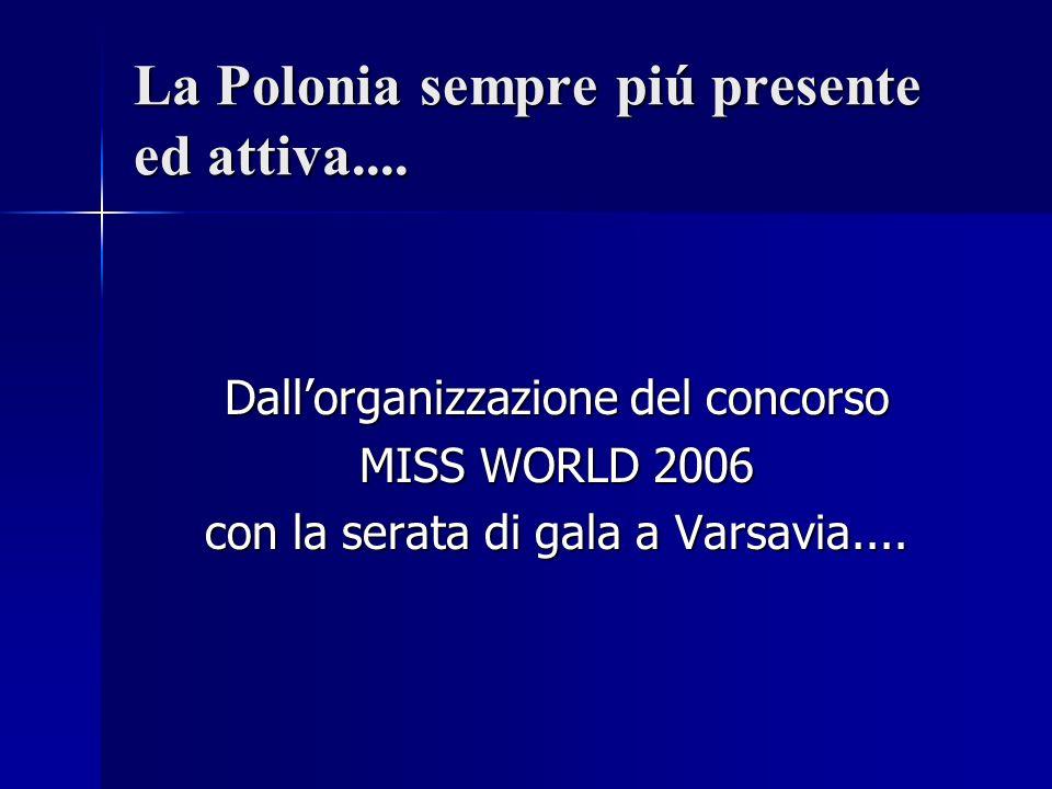 La Polonia sempre piú presente ed attiva.... Dallorganizzazione del concorso MISS WORLD 2006 con la serata di gala a Varsavia....