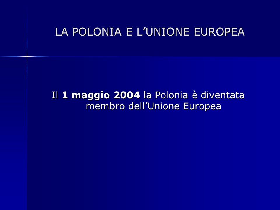 LA POLONIA E LUNIONE EUROPEA LA POLONIA E LUNIONE EUROPEA Il 1 maggio 2004 la Polonia è diventata membro dellUnione Europea