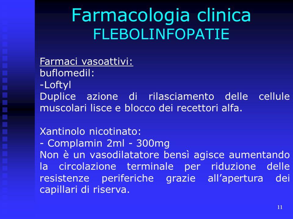 11 Farmacologia clinica FLEBOLINFOPATIE Farmaci vasoattivi: buflomedil: -Loftyl Duplice azione di rilasciamento delle cellule muscolari lisce e blocco dei recettori alfa.
