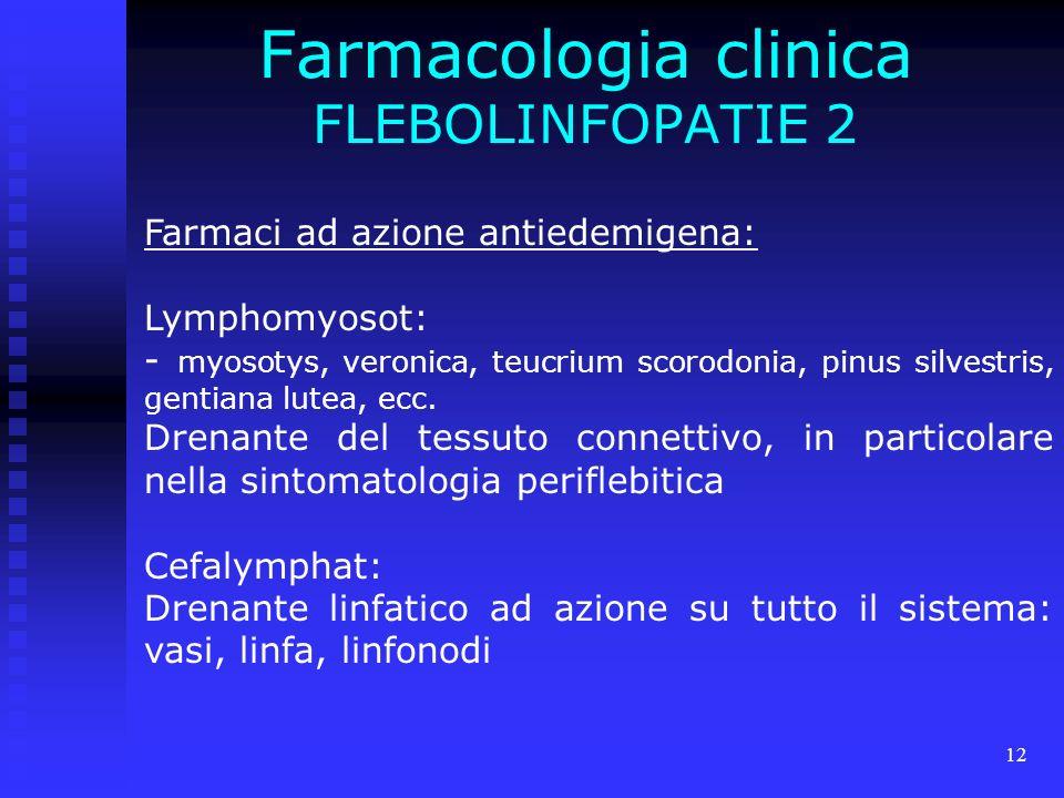 12 Farmacologia clinica FLEBOLINFOPATIE 2 Farmaci ad azione antiedemigena: Lymphomyosot: - myosotys, veronica, teucrium scorodonia, pinus silvestris, gentiana lutea, ecc.