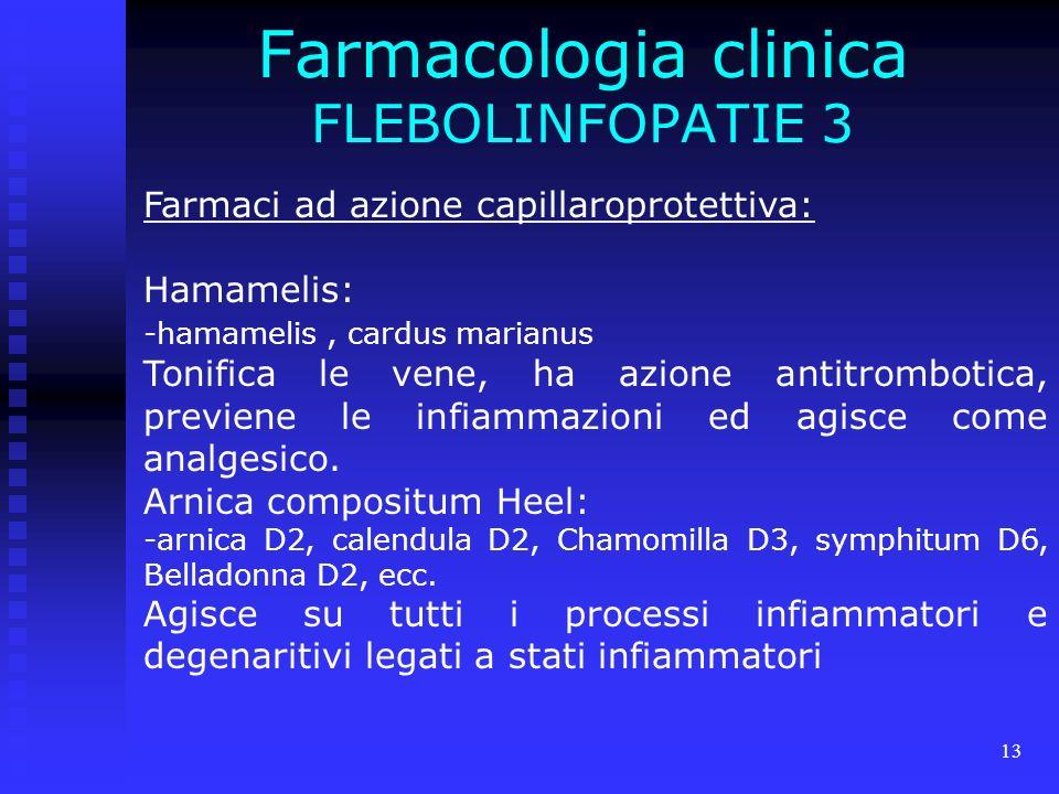 13 Farmacologia clinica FLEBOLINFOPATIE 3 Farmaci ad azione capillaroprotettiva: Hamamelis: -hamamelis, cardus marianus Tonifica le vene, ha azione antitrombotica, previene le infiammazioni ed agisce come analgesico.