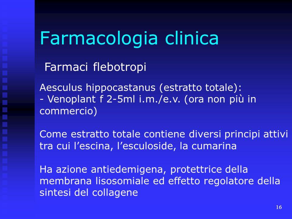 16 Farmacologia clinica Farmaci flebotropi Aesculus hippocastanus (estratto totale): - Venoplant f 2-5ml i.m./e.v.