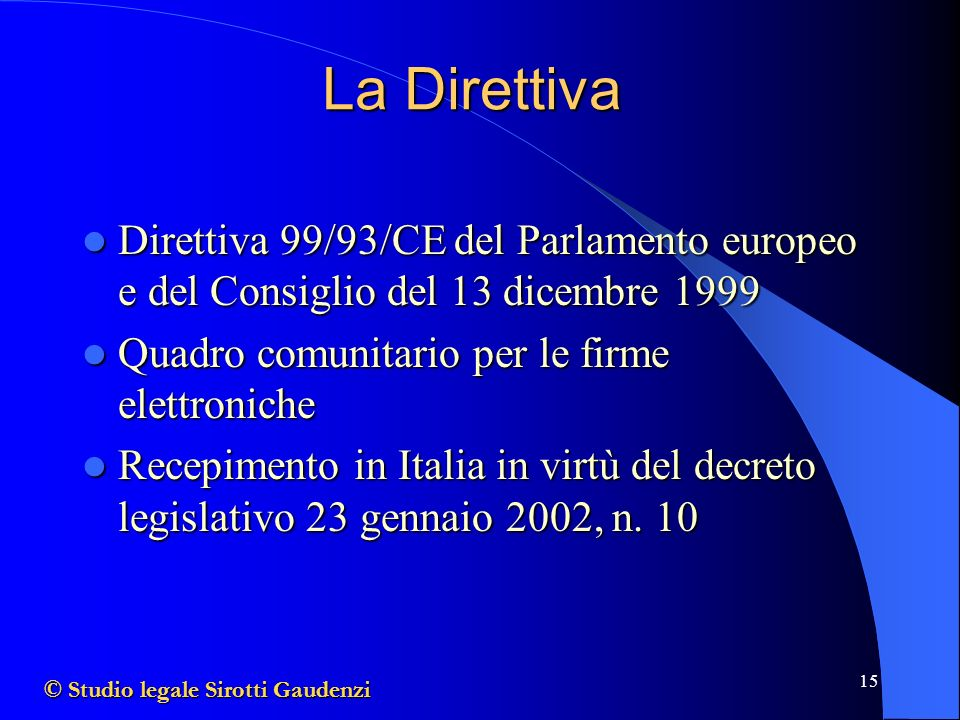 15 La Direttiva Direttiva 99/93/CE del Parlamento europeo e del Consiglio del 13 dicembre 1999 Direttiva 99/93/CE del Parlamento europeo e del Consiglio del 13 dicembre 1999 Quadro comunitario per le firme elettroniche Quadro comunitario per le firme elettroniche Recepimento in Italia in virtù del decreto legislativo 23 gennaio 2002, n.