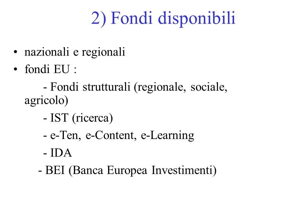 2) Fondi disponibili nazionali e regionali fondi EU : - Fondi strutturali (regionale, sociale, agricolo) - IST (ricerca) - e-Ten, e-Content, e-Learnin