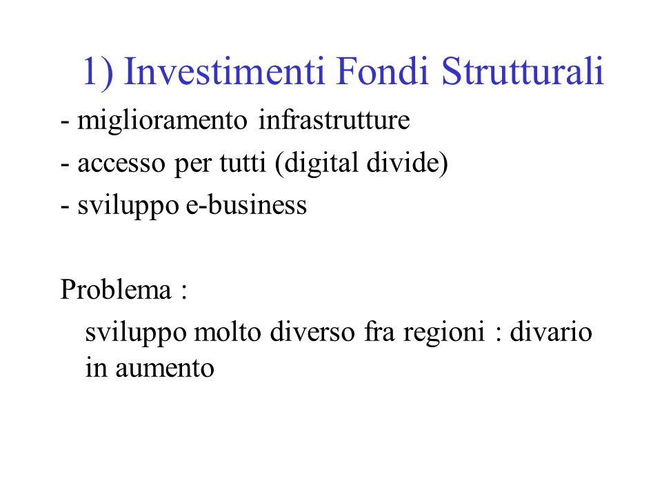 1) Investimenti Fondi Strutturali - miglioramento infrastrutture - accesso per tutti (digital divide) - sviluppo e-business Problema : sviluppo molto