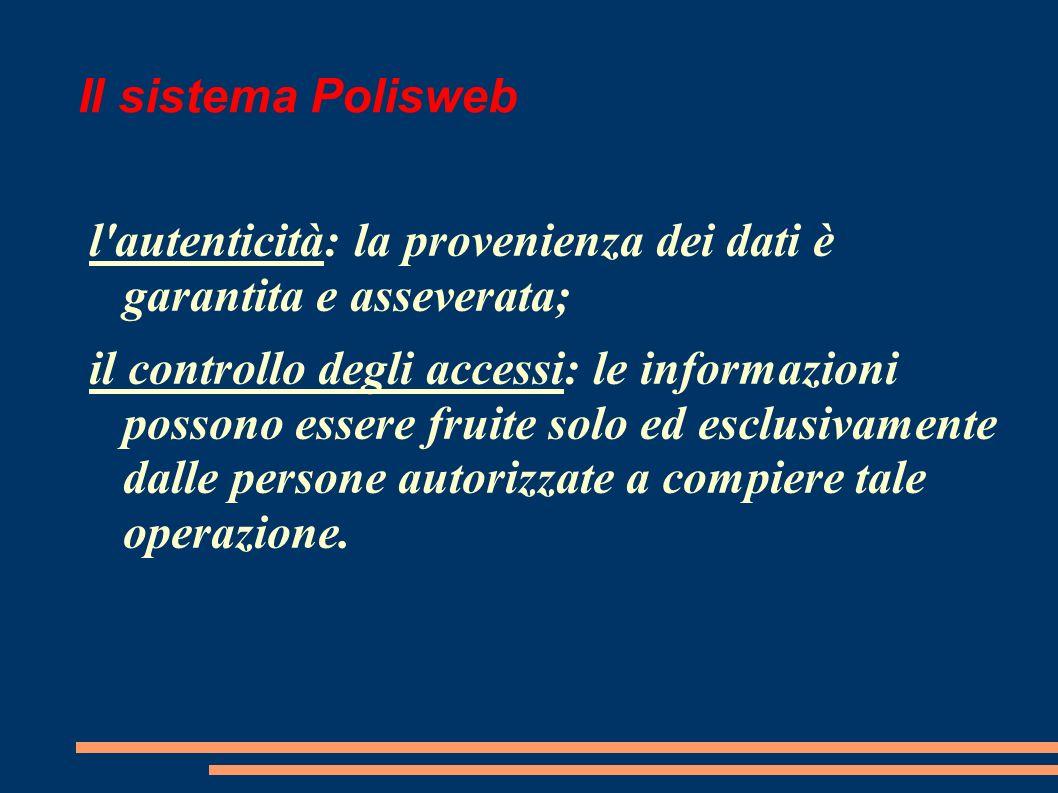 Il sistema Polisweb l autenticità: la provenienza dei dati è garantita e asseverata; il controllo degli accessi: le informazioni possono essere fruite solo ed esclusivamente dalle persone autorizzate a compiere tale operazione.