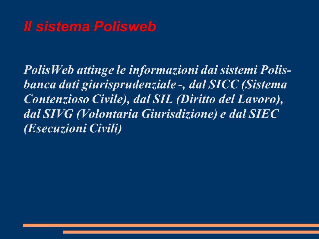 Il sistema Polisweb PolisWeb attinge le informazioni dai sistemi Polis- banca dati giurisprudenziale -, dal SICC (Sistema Contenzioso Civile), dal SIL (Diritto del Lavoro), dal SIVG (Volontaria Giurisdizione) e dal SIEC (Esecuzioni Civili)