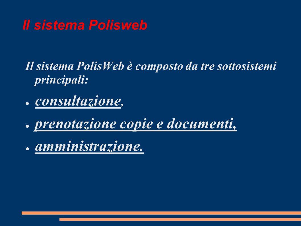 Il sistema Polisweb Il sistema PolisWeb è composto da tre sottosistemi principali: consultazione, prenotazione copie e documenti, amministrazione.