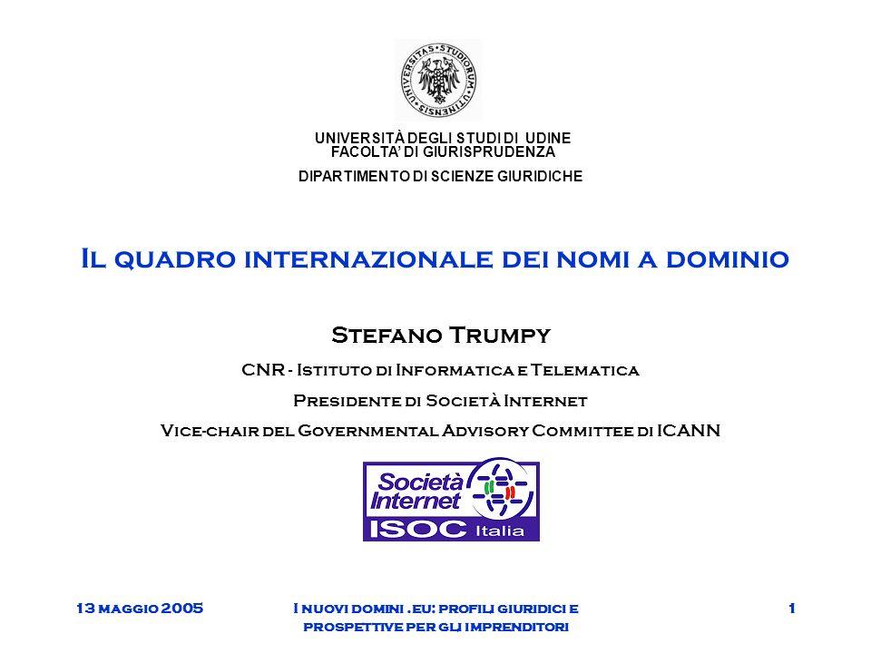 13 maggio 2005I nuovi domini.eu: profili giuridici e prospettive per gli imprenditori 1 Il quadro internazionale dei nomi a dominio Stefano Trumpy CNR