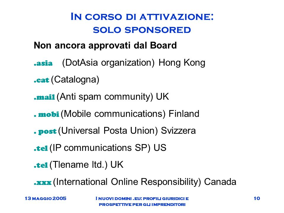 13 maggio 2005I nuovi domini.eu: profili giuridici e prospettive per gli imprenditori 10 In corso di attivazione: solo sponsored Non ancora approvati dal Board.asia (DotAsia organization) Hong Kong.cat (Catalogna).mail (Anti spam community) UK.