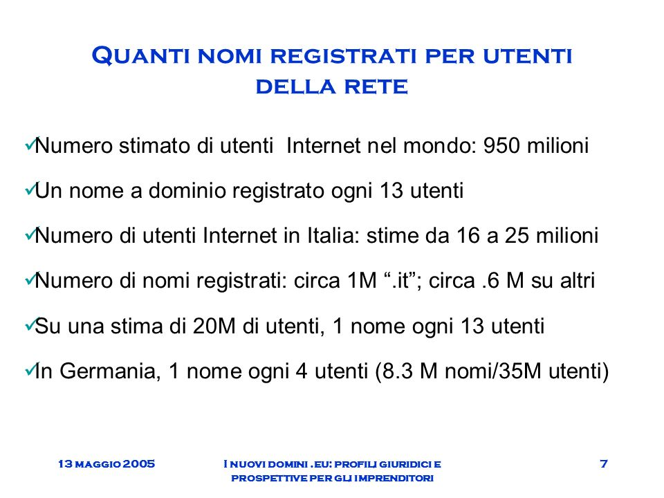 13 maggio 2005I nuovi domini.eu: profili giuridici e prospettive per gli imprenditori 7 Quanti nomi registrati per utenti della rete Numero stimato di utenti Internet nel mondo: 950 milioni Un nome a dominio registrato ogni 13 utenti Numero di utenti Internet in Italia: stime da 16 a 25 milioni Numero di nomi registrati: circa 1M.it; circa.6 M su altri Su una stima di 20M di utenti, 1 nome ogni 13 utenti In Germania, 1 nome ogni 4 utenti (8.3 M nomi/35M utenti)
