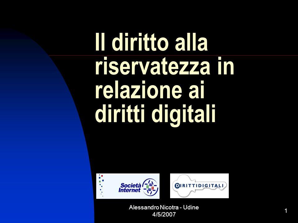 Alessandro Nicotra - Udine 4/5/2007 1 Il diritto alla riservatezza in relazione ai diritti digitali