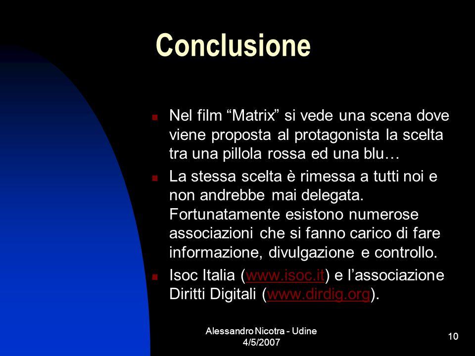 Alessandro Nicotra - Udine 4/5/2007 10 Conclusione Nel film Matrix si vede una scena dove viene proposta al protagonista la scelta tra una pillola ros