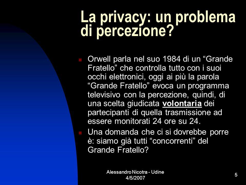 Alessandro Nicotra - Udine 4/5/2007 5 La privacy: un problema di percezione? Orwell parla nel suo 1984 di un Grande Fratello che controlla tutto con i