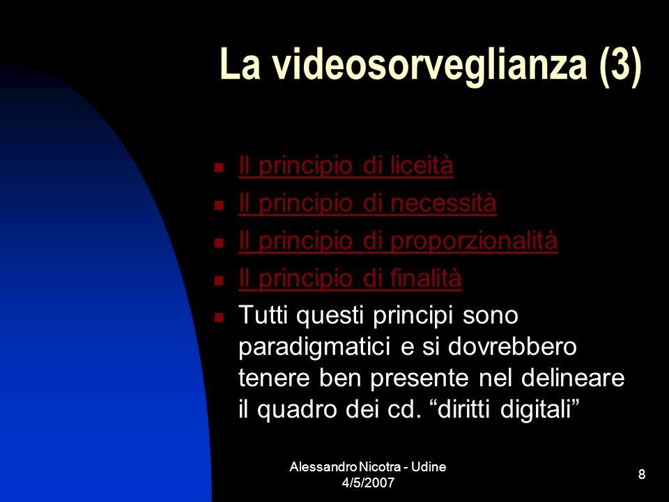 Alessandro Nicotra - Udine 4/5/2007 8 La videosorveglianza (3) Il principio di liceità Il principio di necessità Il principio di proporzionalità Il pr