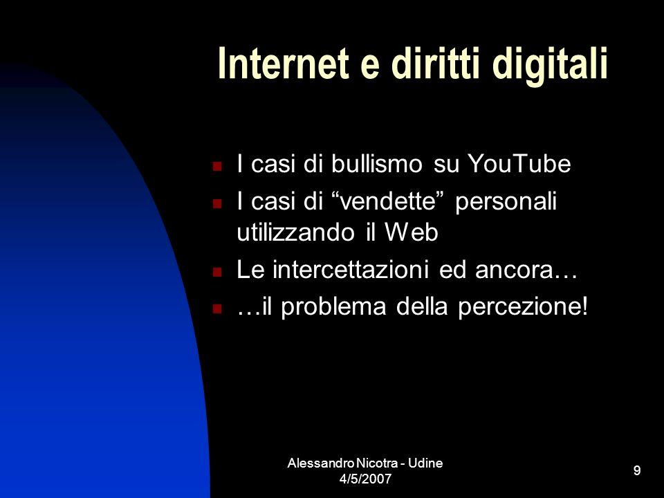 Alessandro Nicotra - Udine 4/5/2007 9 Internet e diritti digitali I casi di bullismo su YouTube I casi di vendette personali utilizzando il Web Le int