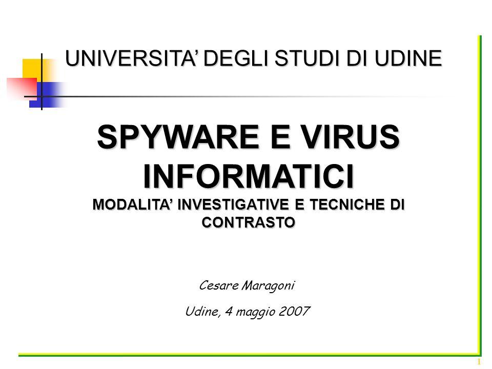 UNIVERSITA DEGLI STUDI DI UDINE Cesare Maragoni 1 Udine, 4 maggio 2007 SPYWARE E VIRUS INFORMATICI MODALITA INVESTIGATIVE E TECNICHE DI CONTRASTO