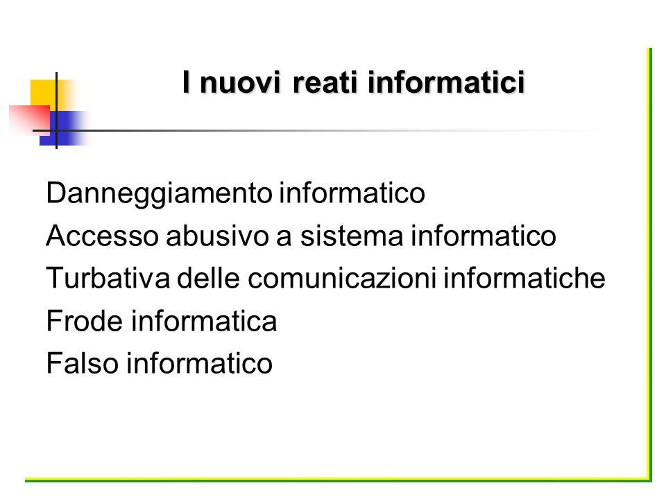 Danneggiamento informatico Accesso abusivo a sistema informatico Turbativa delle comunicazioni informatiche Frode informatica Falso informatico I nuov