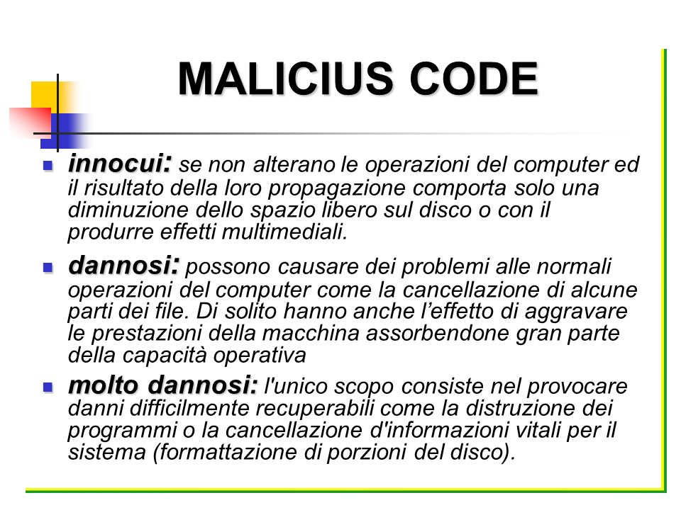 MALICIUS CODE innocui : innocui : se non alterano le operazioni del computer ed il risultato della loro propagazione comporta solo una diminuzione del
