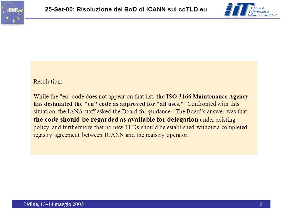 Istituto di Telematica del CNR Informatica e Udine, 13-14 maggio 20056 22-Apr-02: Risoluzione del Parlamento Europeo Risoluzione del Parlamento Europeo sul regolamento per la messa in opera del dominio di primo livello geografico ccTLD.eu nella Comunità Europea (Gazzetta ufficiale L 113) REGOLAMENTO (CE) N.