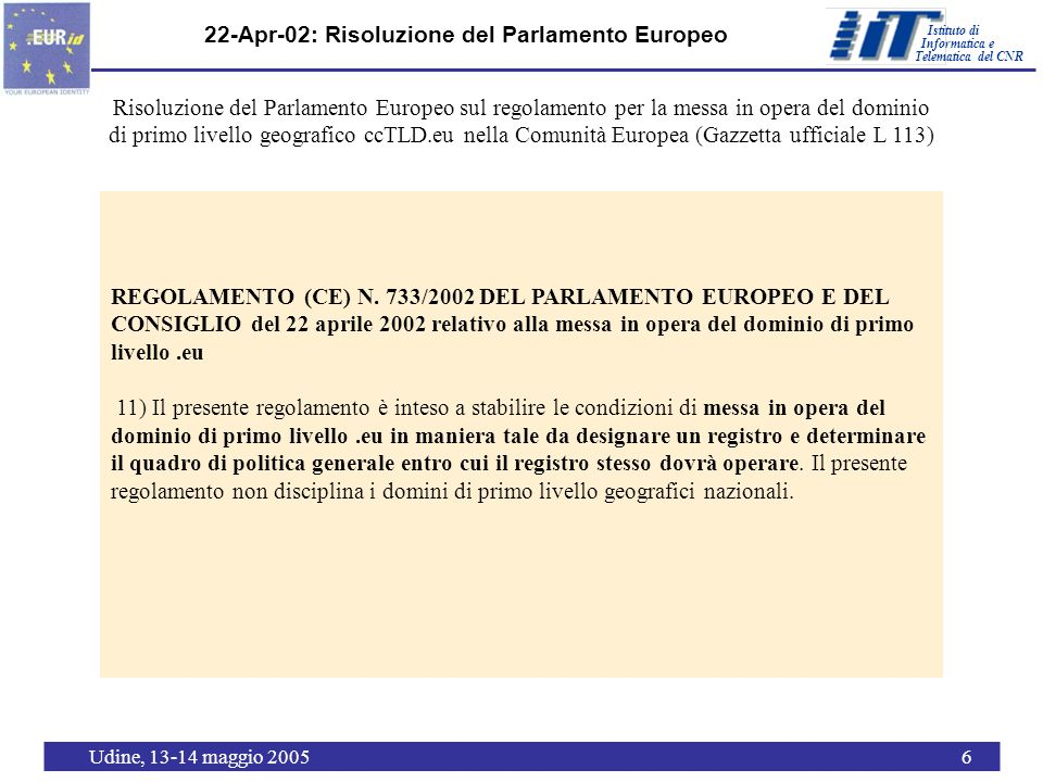 Istituto di Telematica del CNR Informatica e Udine, 13-14 maggio 200517 Il BoD di ICANN approva laccordo del 21-Mar-05 per linserimento del.eu nella radice EU Update 23 March 2005 Earlier this week, ICANN s Board took steps to authorize the delegation of.EU as a ccTLD (country code Top Level Domain), and for ICANN Staff to enter into an agreement with EURid and to complete the delegation of.EU.